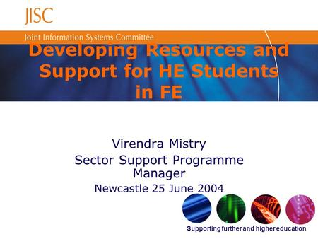 Supporting further and higher education Developing Resources and Support for HE Students in FE Virendra Mistry Sector Support Programme Manager Newcastle.