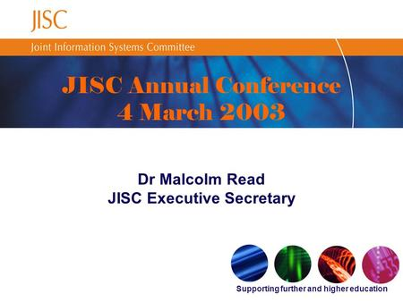 Supporting further and higher education JISC Annual Conference 4 March 2003 Dr Malcolm Read JISC Executive Secretary.