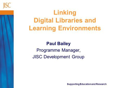Supporting Education and Research Linking Digital Libraries and Learning Environments Paul Bailey Programme Manager, JISC Development Group.