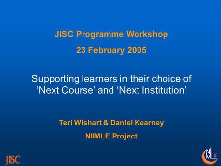 JISC Programme Workshop 23 February 2005 Supporting learners in their choice of Next Course and Next Institution Teri Wishart & Daniel Kearney NIIMLE Project.