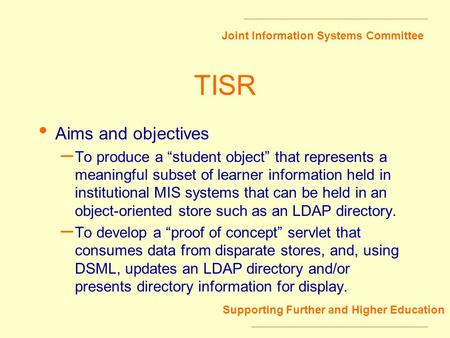 Joint Information Systems Committee Supporting Further and Higher Education TISR Aims and objectives – To produce a student object that represents a meaningful.