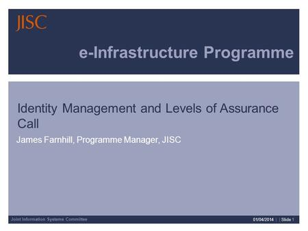 Joint Information Systems Committee 01/04/2014 | | Slide 1 e-Infrastructure Programme James Farnhill, Programme Manager, JISC Identity Management and Levels.