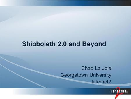 Shibboleth 2.0 and Beyond Chad La Joie Georgetown University Internet2.
