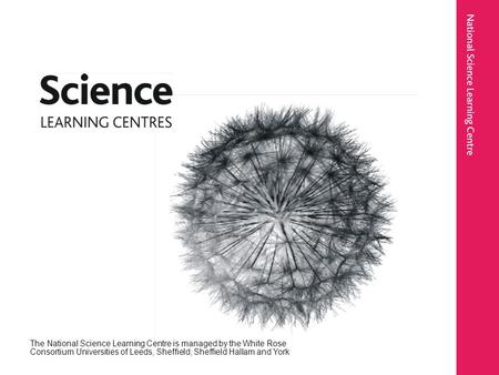 The National Science Learning Centre is managed by the White Rose Consortium Universities of Leeds, Sheffield, Sheffield Hallam and York.