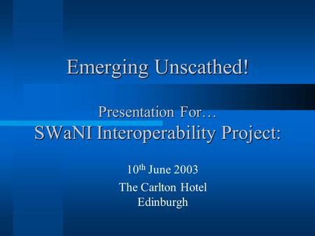 Emerging Unscathed! Presentation For… SWaNI Interoperability Project: 10 th June 2003 The Carlton Hotel Edinburgh.