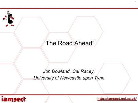 1 The Road Ahead Jon Dowland, Cal Racey, University of Newcastle upon Tyne.