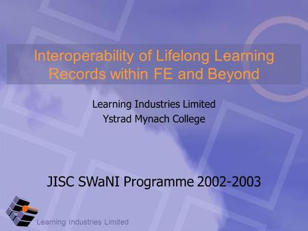 Learning Industries Limited Ystrad Mynach College Interoperability of Lifelong Learning Records within FE and Beyond JISC SWaNI Programme 2002-2003.