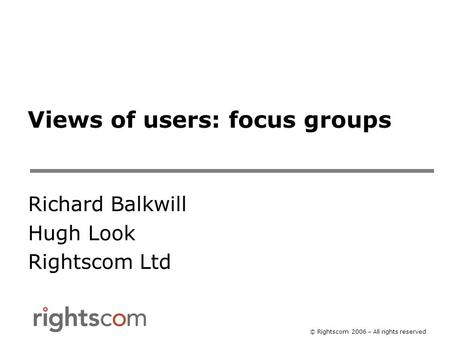 © Rightscom 2006 – All rights reserved Views of users: focus groups Richard Balkwill Hugh Look Rightscom Ltd.