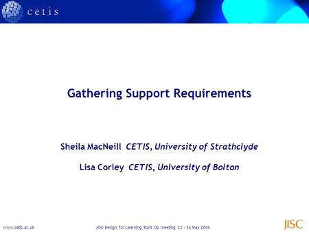 Www.cetis.ac.ukJISC Design for Learning Start Up meeting 23 – 24 May 2006 Gathering Support Requirements Sheila MacNeill CETIS, University of Strathclyde.
