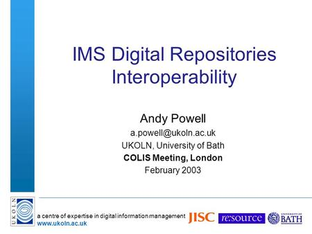 A centre of expertise in digital information management  IMS Digital Repositories Interoperability Andy Powell UKOLN,