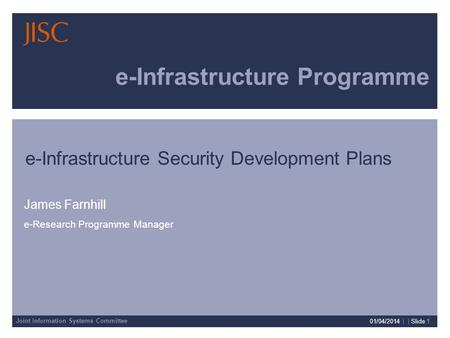 Joint Information Systems Committee 01/04/2014 | | Slide 1 e-Infrastructure Programme James Farnhill e-Research Programme Manager e-Infrastructure Security.