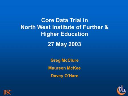 Core Data Trial in North West Institute of Further & Higher Education 27 May 2003 Greg McClure Maureen McKee Davey OHare.