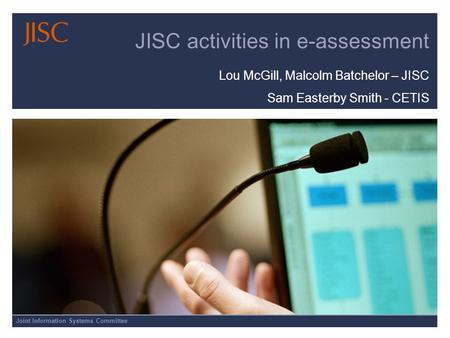 Joint Information Systems Committee JISC activities in e-assessment Lou McGill, Malcolm Batchelor – JISC Sam Easterby Smith - CETIS.