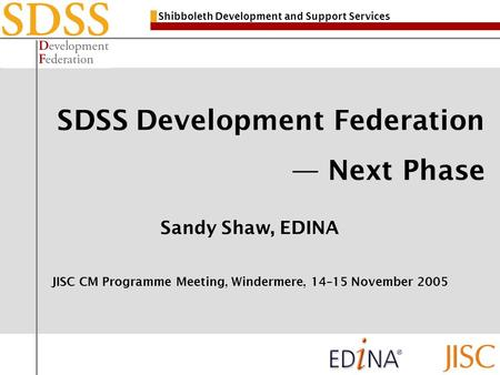 Shibboleth Development and Support Services SDSS Development Federation Next Phase Sandy Shaw, EDINA JISC CM Programme Meeting, Windermere, 14–15 November.