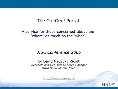 Go-Geo! The Go–Geo! Portal A service for those concerned about the 'where' as much as the 'what' JISC Conference 2005 Dr David Medyckyj-Scott Research.