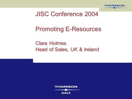 JISC Conference 2004 Promoting E-Resources Clare Holmes Head of Sales, UK & Ireland.