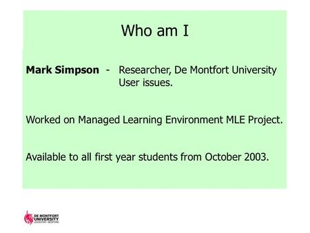 Who am I Mark Simpson - Researcher, De Montfort University User issues. Worked on Managed Learning Environment MLE Project. Available to all first year.