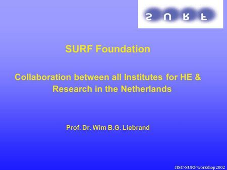 JISC-SURF workshop 2002 SURF Foundation Collaboration between all Institutes for HE & Research in the Netherlands Prof. Dr. Wim B.G. Liebrand SU RF.