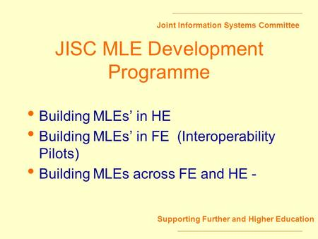 Joint Information Systems Committee Supporting Further and Higher Education JISC MLE Development Programme Building MLEs in HE Building MLEs in FE (Interoperability.