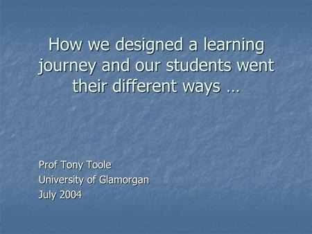 How we designed a learning journey and our students went their different ways … Prof Tony Toole University of Glamorgan July 2004.