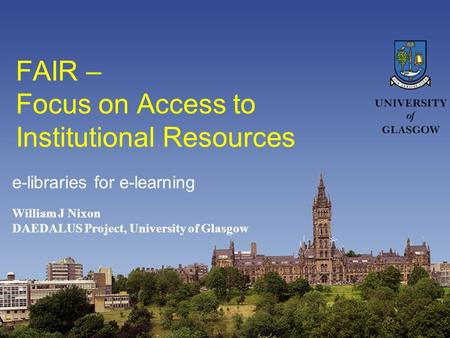 FAIR – Focus on Access to Institutional Resources William J Nixon DAEDALUS Project, University of Glasgow e-libraries for e-learning.