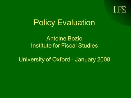 Policy Evaluation Antoine Bozio Institute for Fiscal Studies University of Oxford - January 2008.