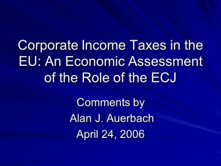 Corporate Income Taxes in the EU: An Economic Assessment of the Role of the ECJ Comments by Alan J. Auerbach Alan J. Auerbach April 24, 2006.