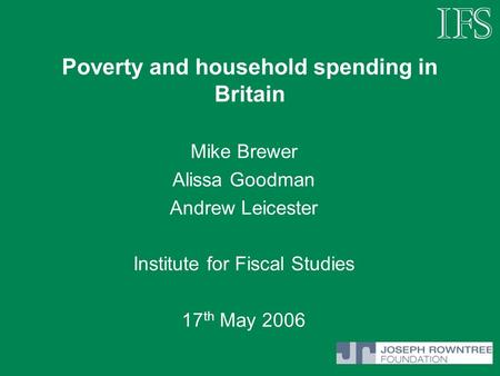 Poverty and household spending in Britain Mike Brewer Alissa Goodman Andrew Leicester Institute for Fiscal Studies 17 th May 2006.
