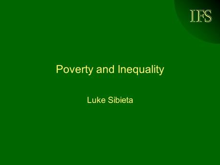 IFS Poverty and Inequality Luke Sibieta. © Institute for Fiscal Studies, 2005 Whats coming up Why do we care about poverty and inequality? How do we measure.