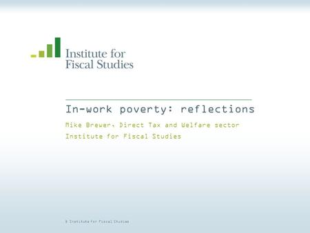 © Institute for Fiscal Studies In-work poverty: reflections Mike Brewer, Direct Tax and Welfare sector Institute for Fiscal Studies.