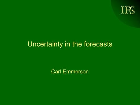 IFS Uncertainty in the forecasts Carl Emmerson. © Institute for Fiscal Studies, 2004 Previous HMT forecasting errors Source: HM Treasury (2003)