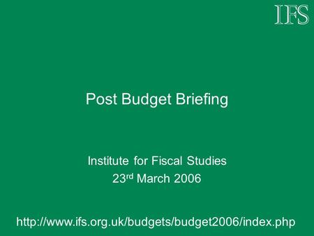 Post Budget Briefing Institute for Fiscal Studies 23 rd March 2006
