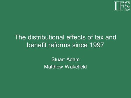 The distributional effects of tax and benefit reforms since 1997 Stuart Adam Matthew Wakefield.