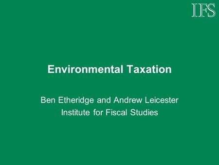 Environmental Taxation Ben Etheridge and Andrew Leicester Institute for Fiscal Studies.