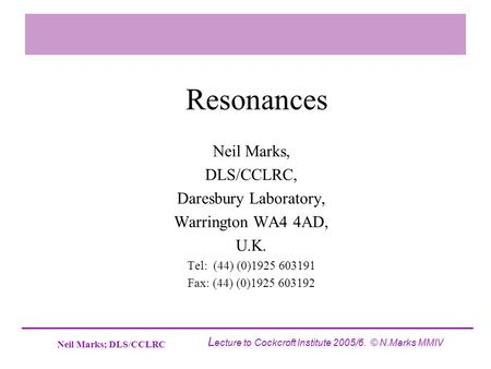 Neil Marks; DLS/CCLRC L ecture to Cockcroft Institute 2005/6. © N.Marks MMIV Resonances Neil Marks, DLS/CCLRC, Daresbury Laboratory, Warrington WA4 4AD,