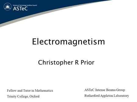 Electromagnetism Christopher R Prior ASTeC Intense Beams Group Rutherford Appleton Laboratory Fellow and Tutor in Mathematics Trinity College, Oxford.