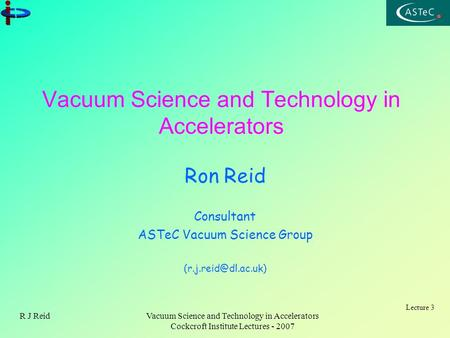 Lecture 3 R J ReidVacuum Science and Technology in Accelerators Cockcroft Institute Lectures - 2007 Vacuum Science and Technology in Accelerators Ron Reid.