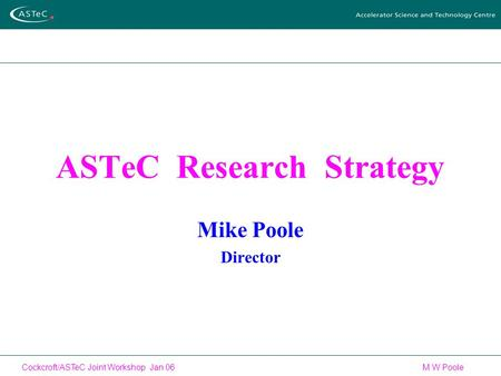 Cockcroft/ASTeC Joint Workshop Jan 06 M W Poole ASTeC Research Strategy Mike Poole Director.