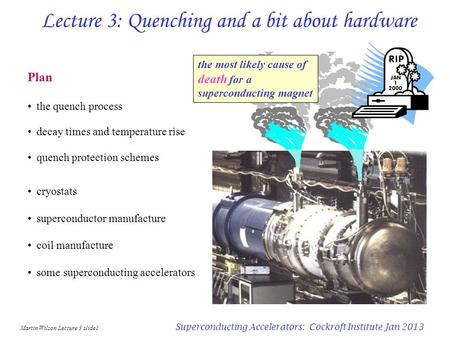 Martin Wilson Lecture 3 slide1 Superconducting Accelerators: Cockroft Institute Jan 2013 Lecture 3: Quenching and a bit about hardware Plan the quench.