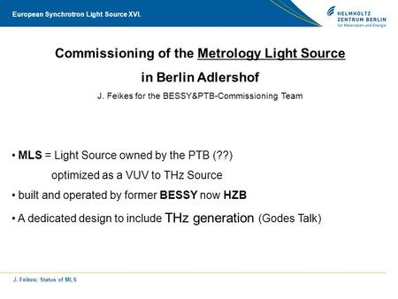 J. Feikes; Status of MLS European Synchrotron Light Source XVI. Commissioning of the Metrology Light Source in Berlin Adlershof J. Feikes for the BESSY&PTB-Commissioning.