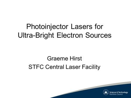 Photoinjector Lasers for Ultra-Bright Electron Sources Graeme Hirst STFC Central Laser Facility.
