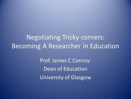 Negotiating Tricky corners: Becoming A Researcher in Education Prof. James C Conroy: Dean of Education University of Glasgow.