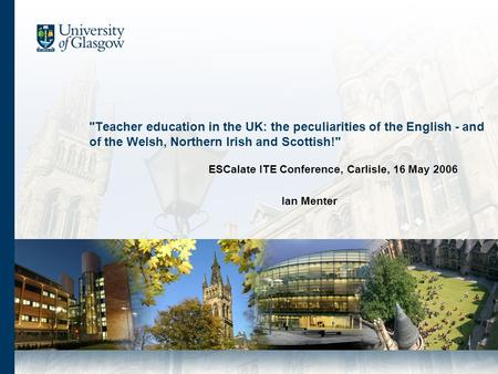 Teacher education in the UK: the peculiarities of the English - and of the Welsh, Northern Irish and Scottish! ESCalate ITE Conference, Carlisle, 16.