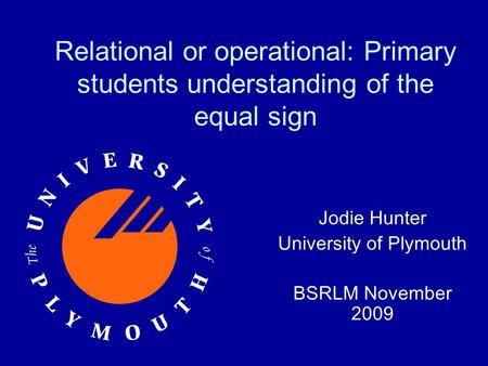 Relational or operational: Primary students understanding of the equal sign Jodie Hunter University of Plymouth BSRLM November 2009.