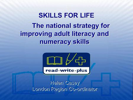 The national strategy for improving adult literacy and numeracy skills Helen Casey London Region Co-ordinator SKILLS FOR LIFE.