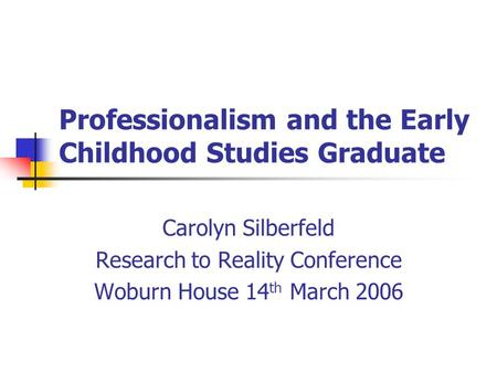 Professionalism and the Early Childhood Studies Graduate Carolyn Silberfeld Research to Reality Conference Woburn House 14 th March 2006.