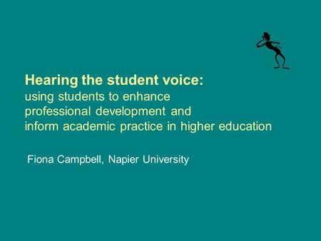 Hearing the student voice: using students to enhance professional development and inform academic practice in higher education Fiona Campbell, Napier University.