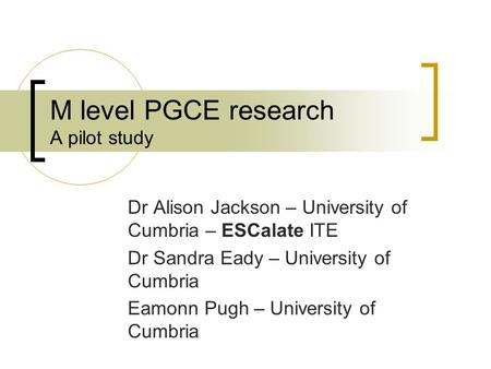 M level PGCE research A pilot study Dr Alison Jackson – University of Cumbria – ESCalate ITE Dr Sandra Eady – University of Cumbria Eamonn Pugh – University.