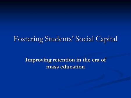 Fostering Students Social Capital Improving retention in the era of mass education.