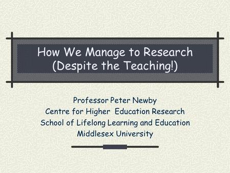 How We Manage to Research (Despite the Teaching!) Professor Peter Newby Centre for Higher Education Research School of Lifelong Learning and Education.